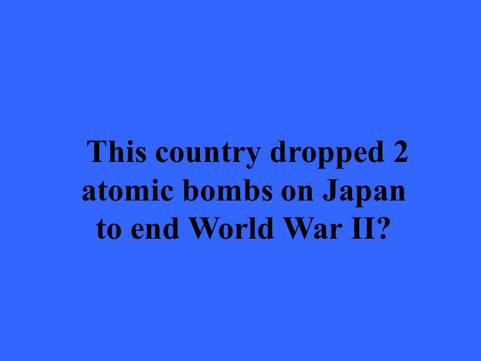 This country dropped 2 atomic bombs on Japan to end World War II?