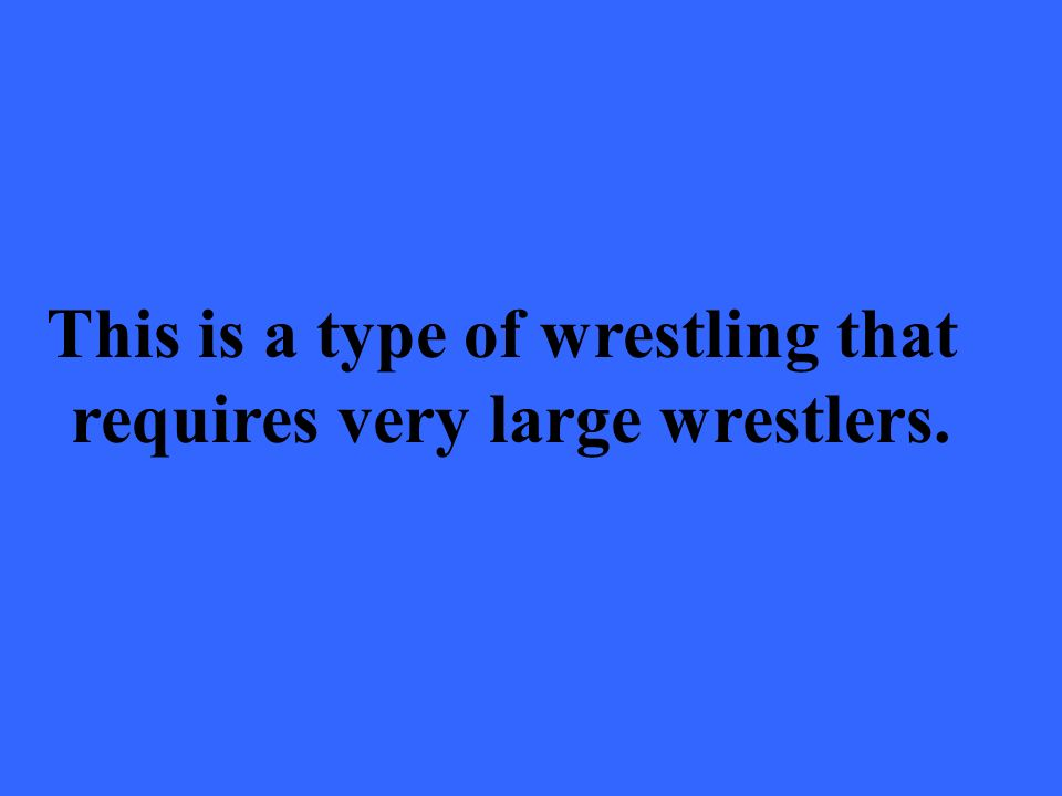 This is a type of wrestling that requires very large wrestlers.