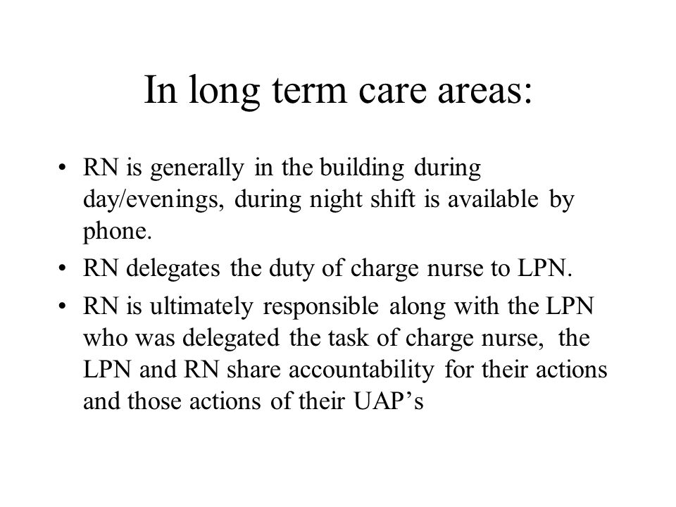 In long term care areas: RN is generally in the building during day/evenings, during night shift is available by phone. RN delegates the duty of charg