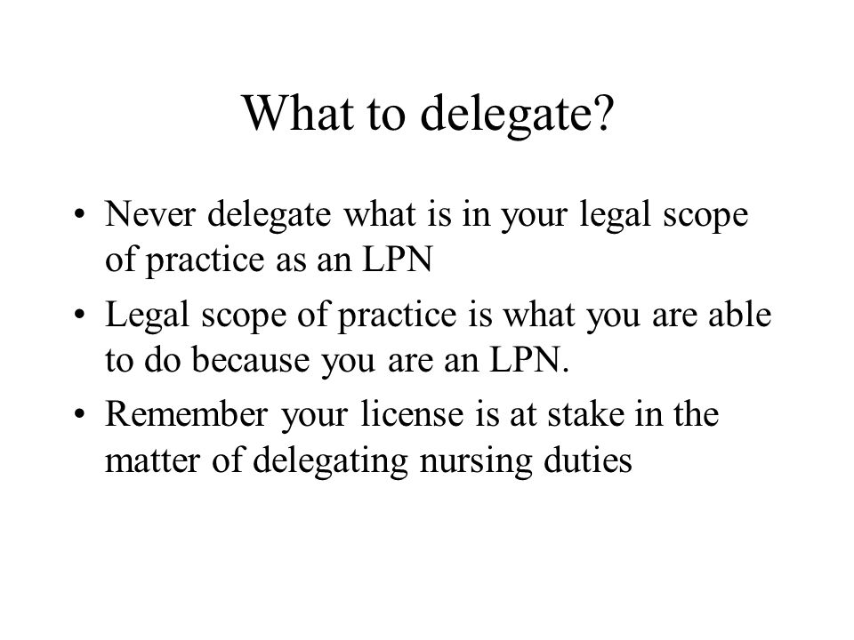 What to delegate? Never delegate what is in your legal scope of practice as an LPN Legal scope of practice is what you are able to do because you are