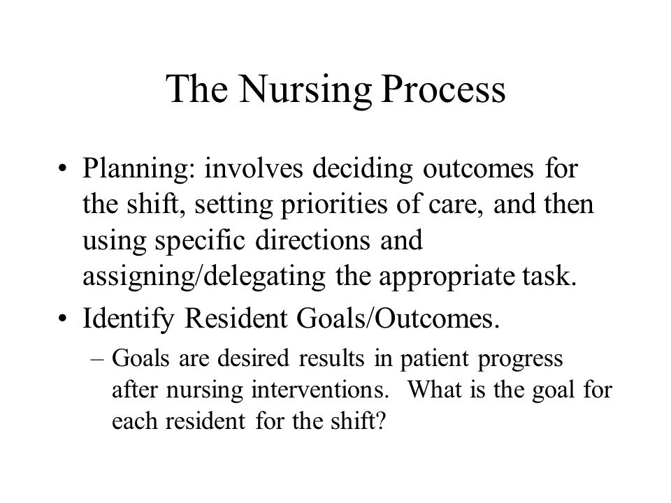 The Nursing Process Planning: involves deciding outcomes for the shift, setting priorities of care, and then using specific directions and assigning/d