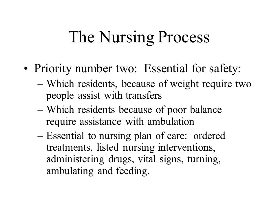 The Nursing Process Priority number two: Essential for safety: –Which residents, because of weight require two people assist with transfers –Which res