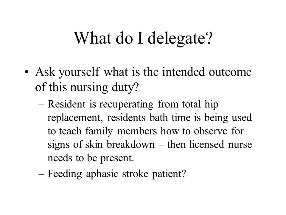 What do I delegate? Ask yourself what is the intended outcome of this nursing duty? –Resident is recuperating from total hip replacement, residents ba