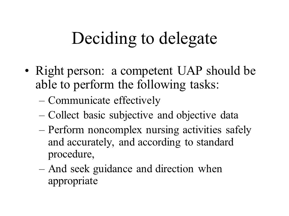 Deciding to delegate Right person: a competent UAP should be able to perform the following tasks: –Communicate effectively –Collect basic subjective a