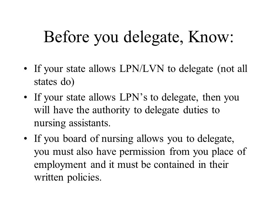 Before you delegate, Know: If your state allows LPN/LVN to delegate (not all states do) If your state allows LPNs to delegate, then you will have the