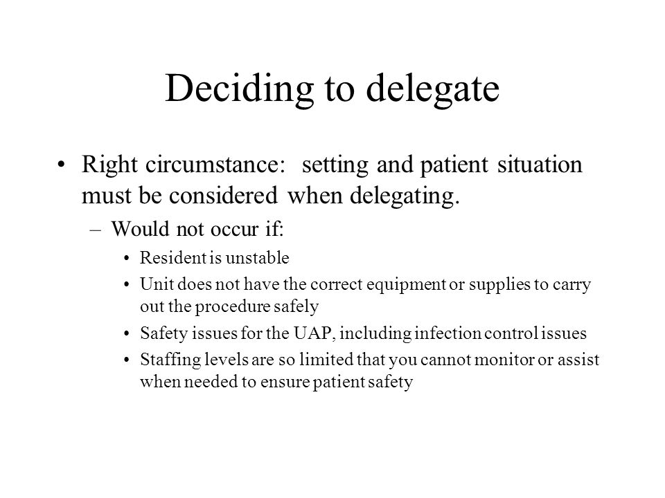 Deciding to delegate Right circumstance: setting and patient situation must be considered when delegating. –Would not occur if: Resident is unstable U
