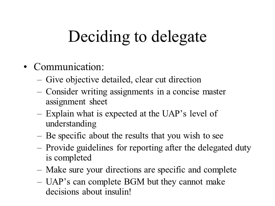 Deciding to delegate Communication: –Give objective detailed, clear cut direction –Consider writing assignments in a concise master assignment sheet –