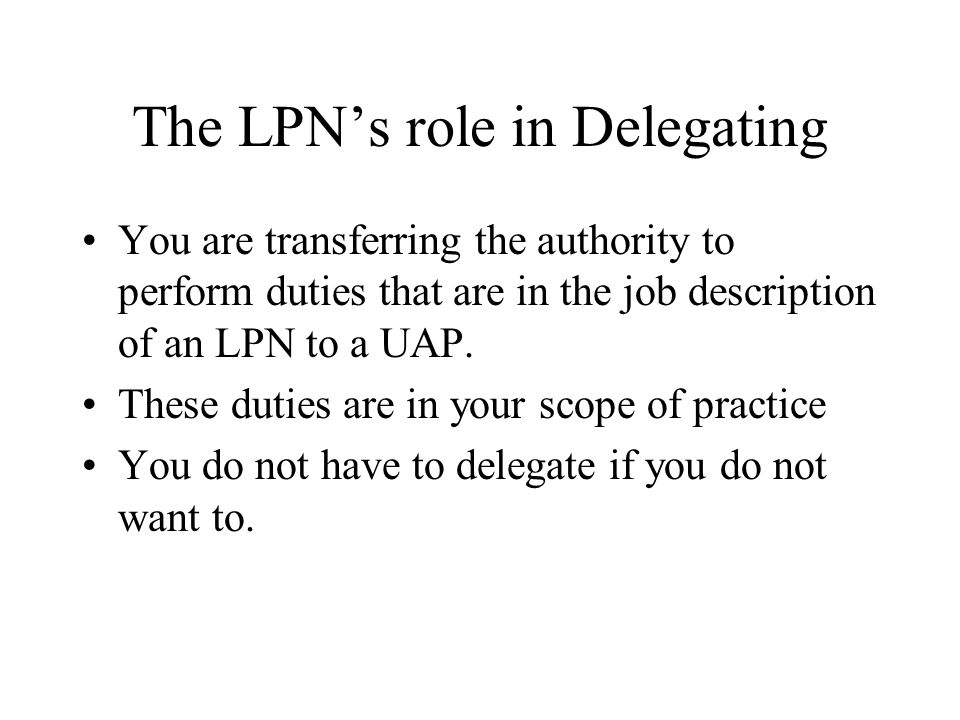 The LPNs role in Delegating You are transferring the authority to perform duties that are in the job description of an LPN to a UAP. These duties are