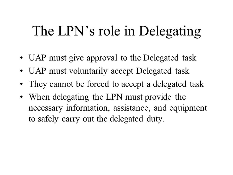 The LPNs role in Delegating UAP must give approval to the Delegated task UAP must voluntarily accept Delegated task They cannot be forced to accept a
