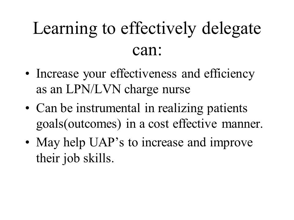 Learning to effectively delegate can: Increase your effectiveness and efficiency as an LPN/LVN charge nurse Can be instrumental in realizing patients