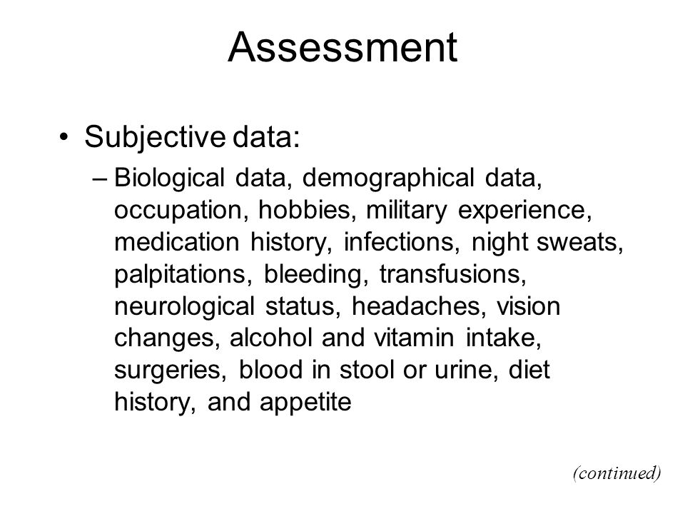 Assessment Subjective data: –Biological data, demographical data, occupation, hobbies, military experience, medication history, infections, night swea