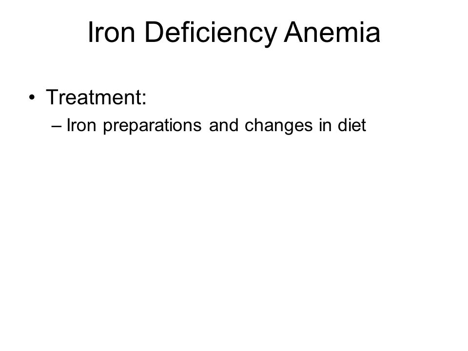Iron Deficiency Anemia Treatment: –Iron preparations and changes in diet