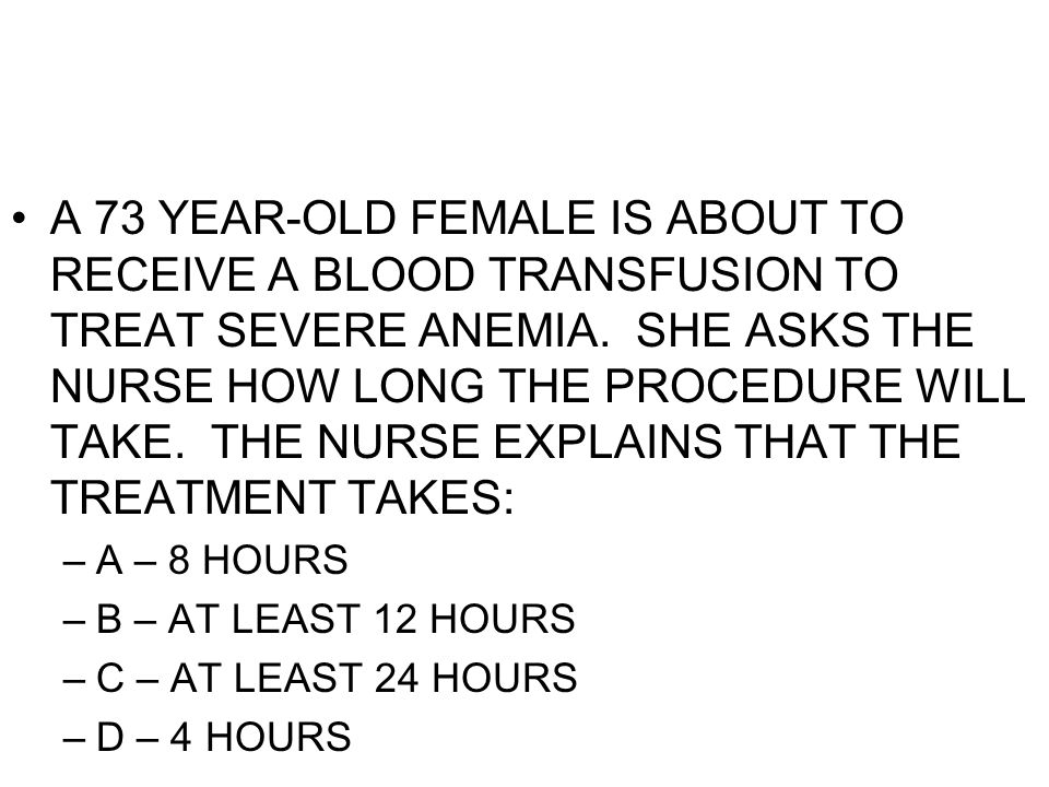 A 73 YEAR-OLD FEMALE IS ABOUT TO RECEIVE A BLOOD TRANSFUSION TO TREAT SEVERE ANEMIA. SHE ASKS THE NURSE HOW LONG THE PROCEDURE WILL TAKE. THE NURSE EX