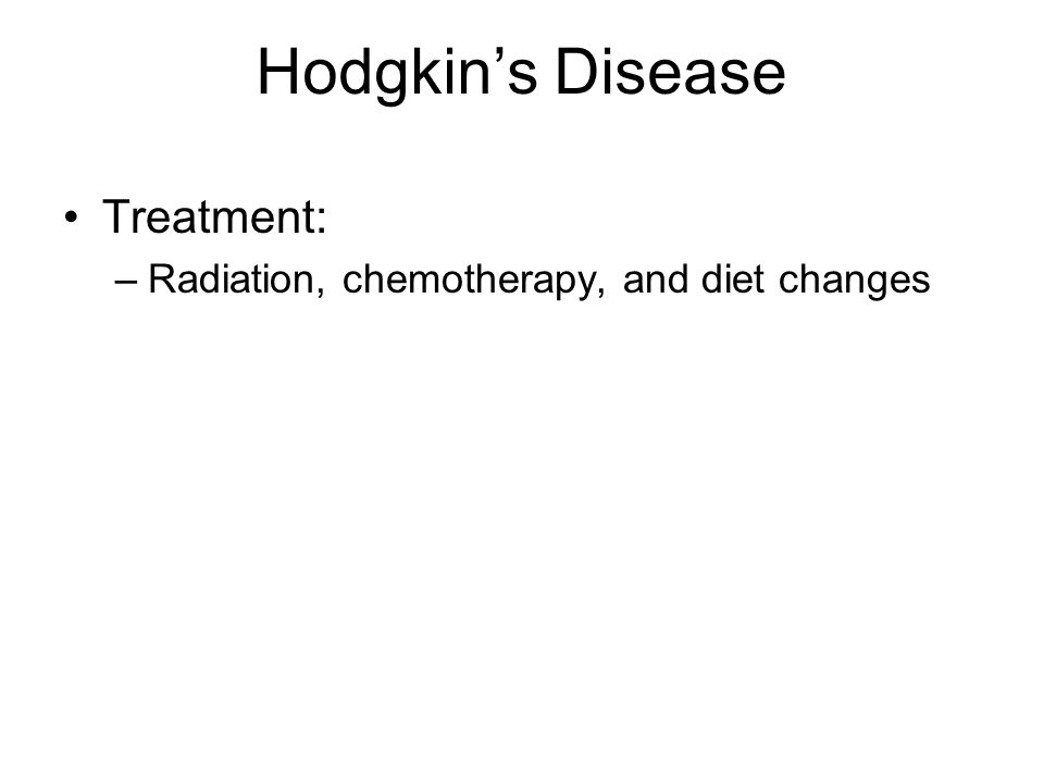 Hodgkins Disease Treatment: –Radiation, chemotherapy, and diet changes