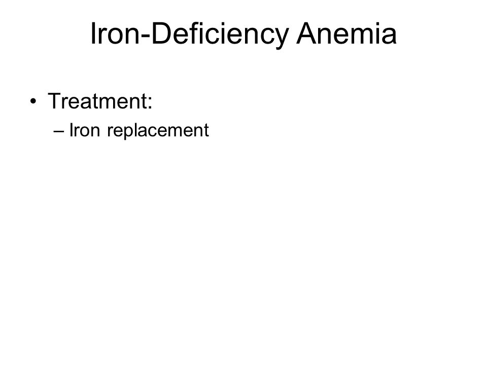 Iron-Deficiency Anemia Treatment: –Iron replacement