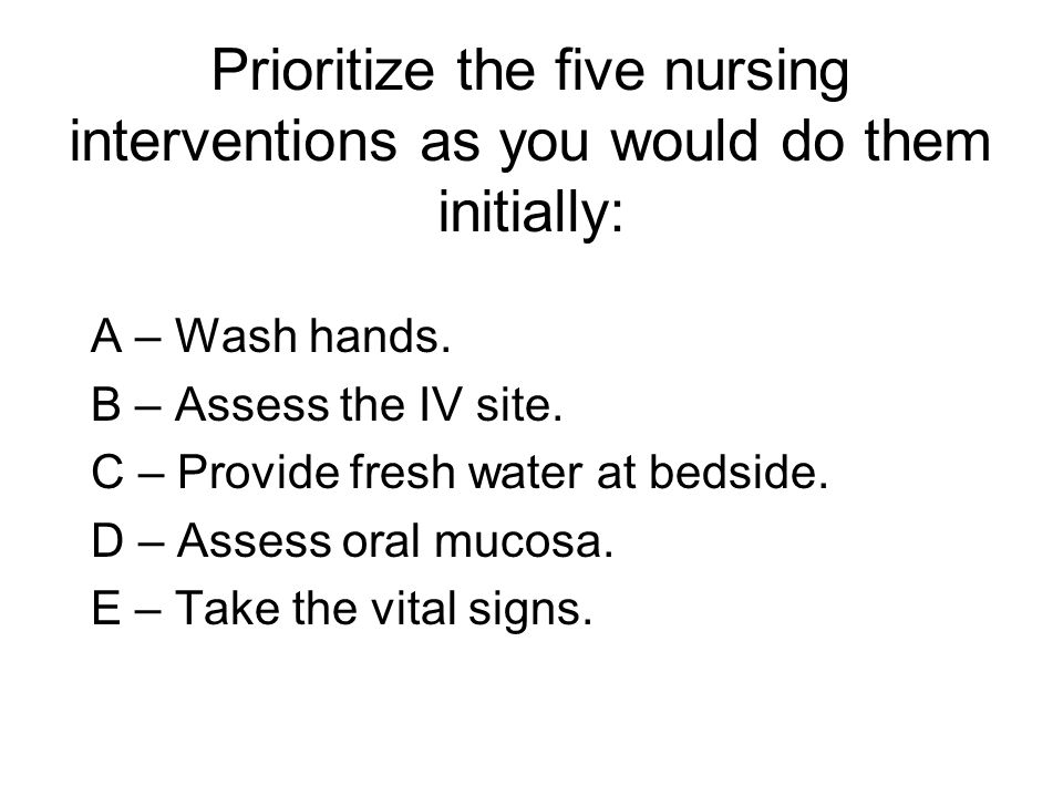 Prioritize the five nursing interventions as you would do them initially: A – Wash hands. B – Assess the IV site. C – Provide fresh water at bedside.