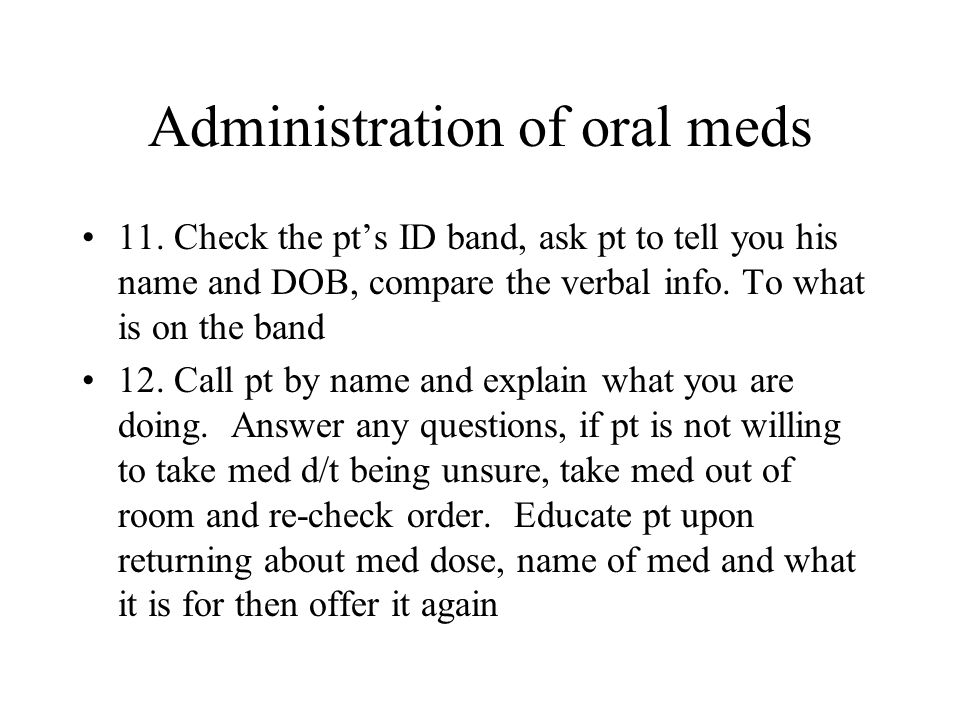 Administration of oral meds 11. Check the pts ID band, ask pt to tell you his name and DOB, compare the verbal info. To what is on the band 12. Call p