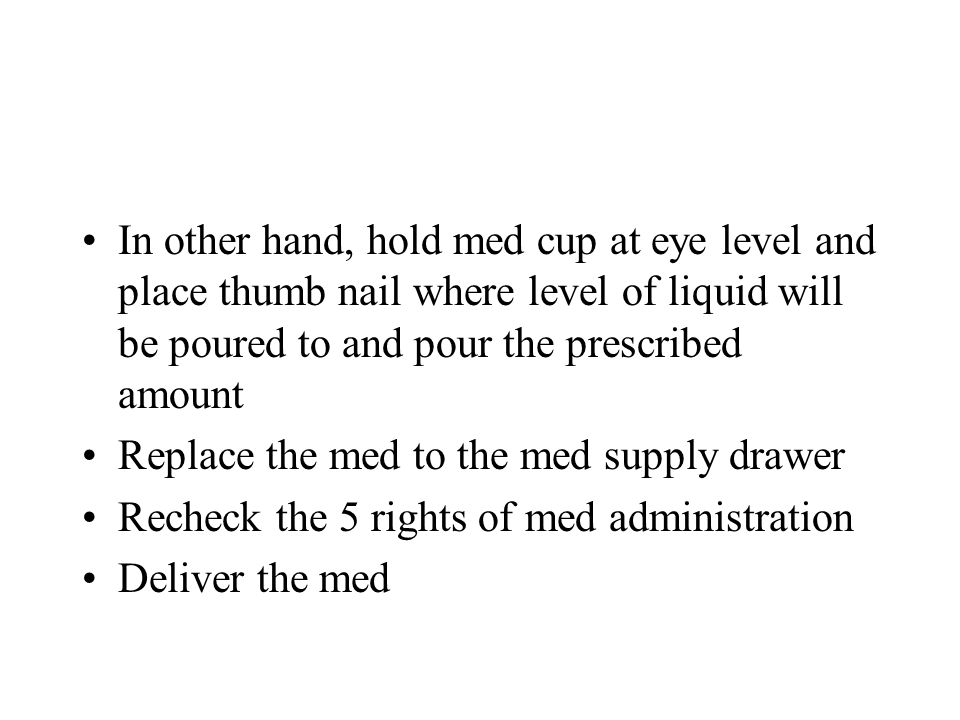 In other hand, hold med cup at eye level and place thumb nail where level of liquid will be poured to and pour the prescribed amount Replace the med t