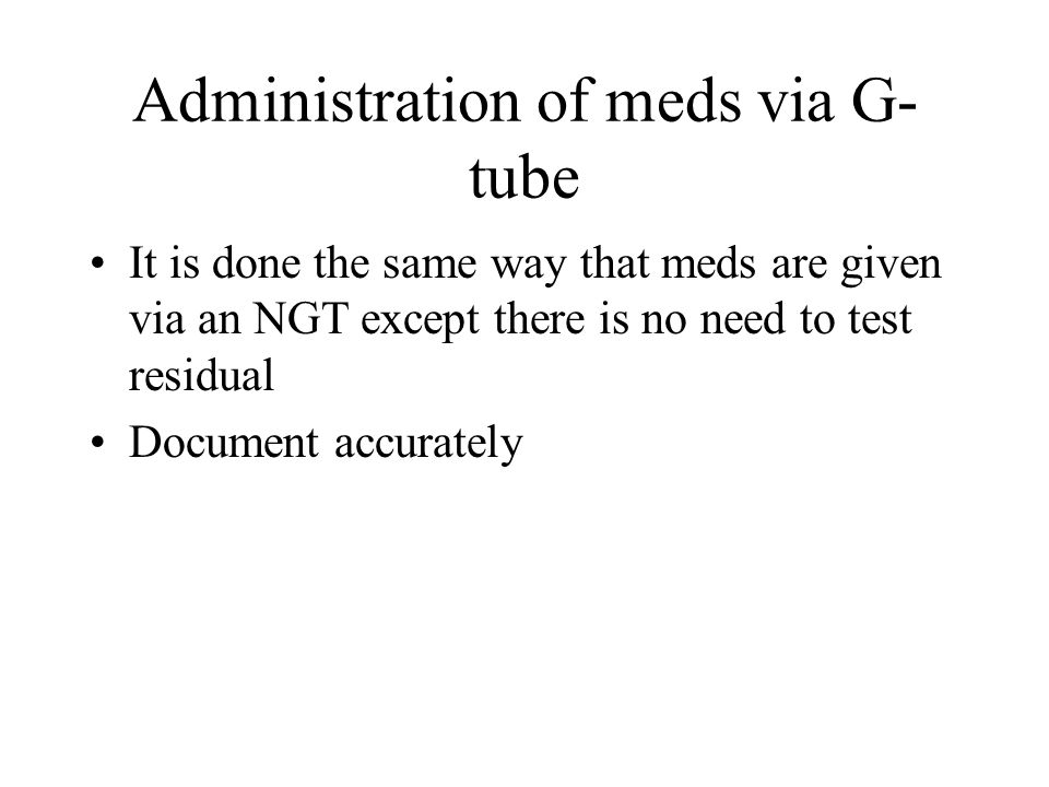 Administration of meds via G- tube It is done the same way that meds are given via an NGT except there is no need to test residual Document accurately