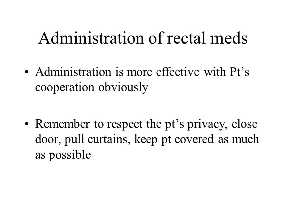 Administration of rectal meds Administration is more effective with Pts cooperation obviously Remember to respect the pts privacy, close door, pull cu