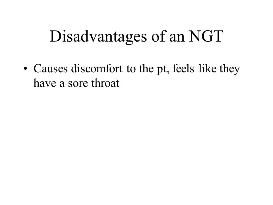 Disadvantages of an NGT Causes discomfort to the pt, feels like they have a sore throat