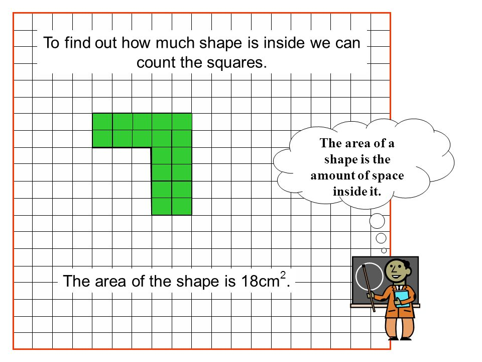 The area of the shape is 18cm 2. To find out how much shape is inside we can count the squares. The area of a shape is the amount of space inside it.