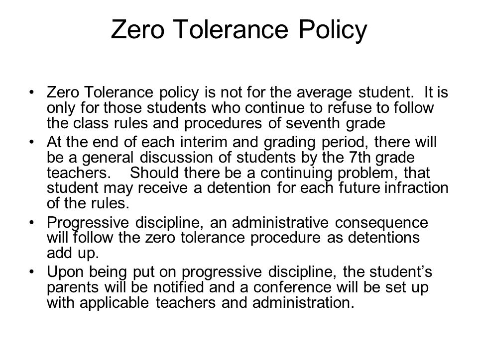 Zero Tolerance Policy Zero Tolerance policy is not for the average student. It is only for those students who continue to refuse to follow the class r
