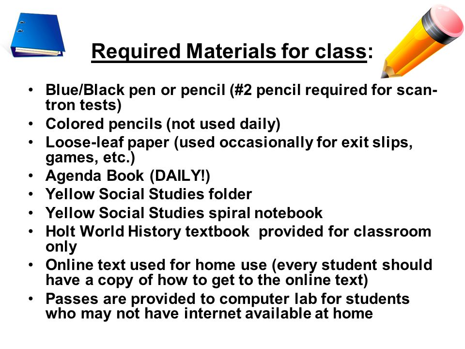 Required Materials for class: Blue/Black pen or pencil (#2 pencil required for scan- tron tests) Colored pencils (not used daily) Loose-leaf paper (us