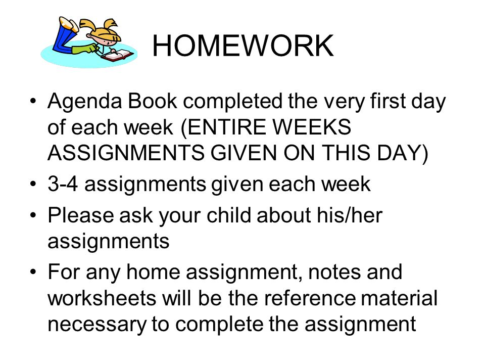 HOMEWORK Agenda Book completed the very first day of each week (ENTIRE WEEKS ASSIGNMENTS GIVEN ON THIS DAY) 3-4 assignments given each week Please ask