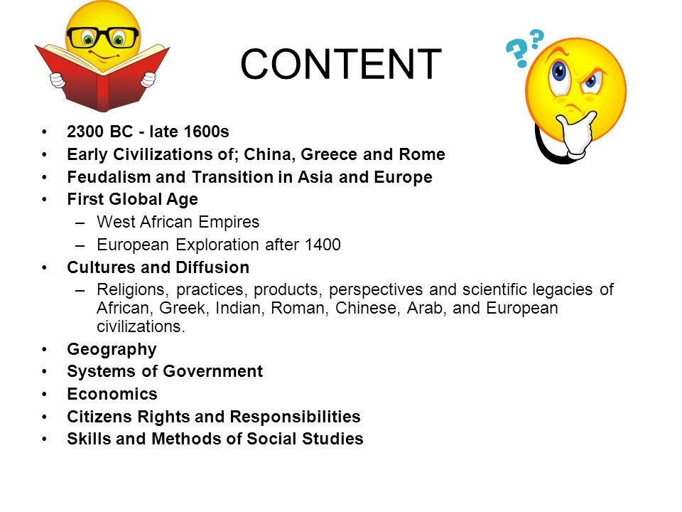 CONTENT 2300 BC - late 1600s Early Civilizations of; China, Greece and Rome Feudalism and Transition in Asia and Europe First Global Age –West African