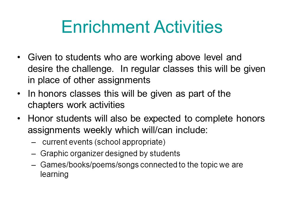 Enrichment Activities Given to students who are working above level and desire the challenge. In regular classes this will be given in place of other