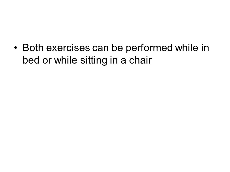 Both exercises can be performed while in bed or while sitting in a chair