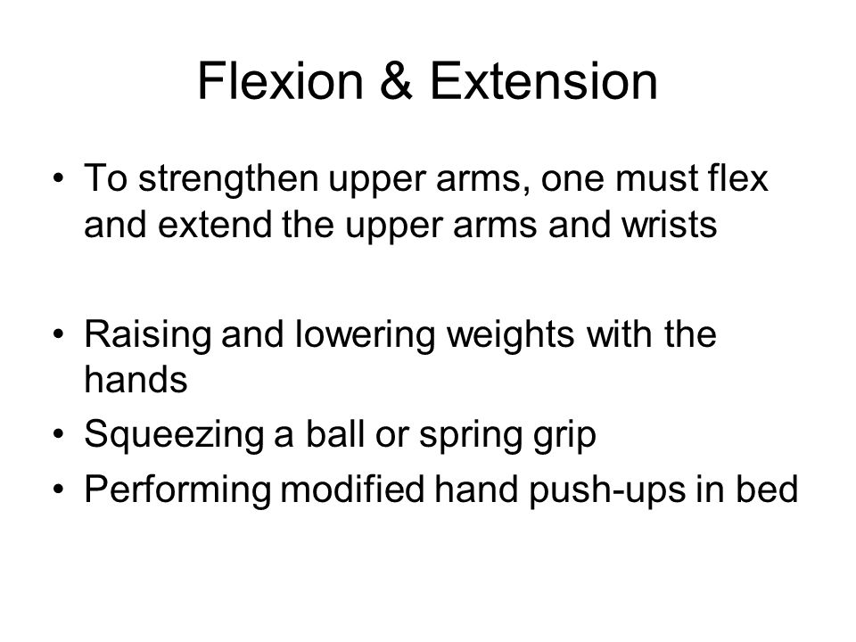 Flexion & Extension To strengthen upper arms, one must flex and extend the upper arms and wrists Raising and lowering weights with the hands Squeezing