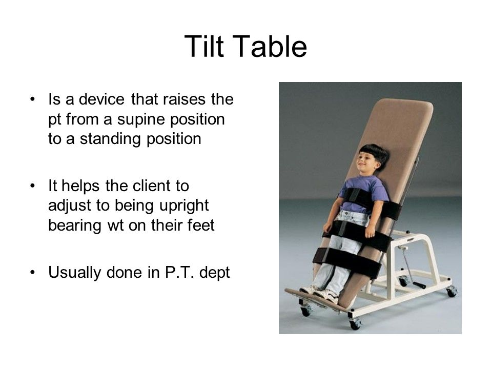 Tilt Table Is a device that raises the pt from a supine position to a standing position It helps the client to adjust to being upright bearing wt on t