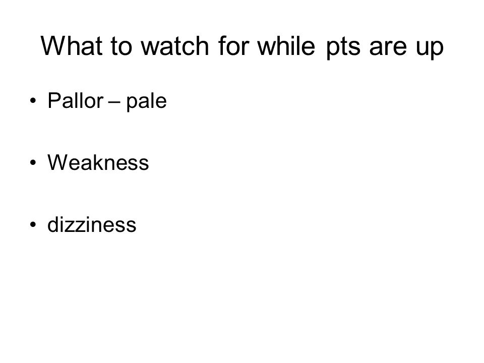 What to watch for while pts are up Pallor – pale Weakness dizziness