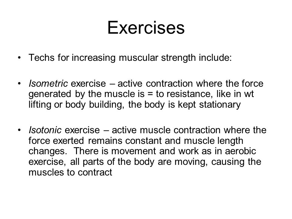 Isometric Exercise Used to promote muscle tone and strength Stationary exercises that are generally performed AGAINST RESISTIVE FORCE Again, as in wt lifting or body building