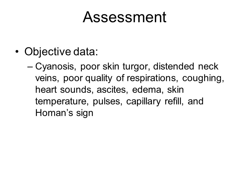 Assessment Objective data: –Cyanosis, poor skin turgor, distended neck veins, poor quality of respirations, coughing, heart sounds, ascites, edema, sk