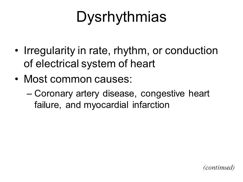 Dysrhythmias Irregularity in rate, rhythm, or conduction of electrical system of heart Most common causes: –Coronary artery disease, congestive heart
