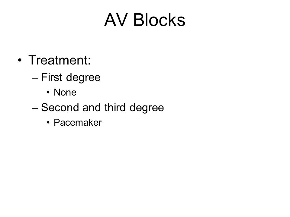 AV Blocks Treatment: –First degree None –Second and third degree Pacemaker