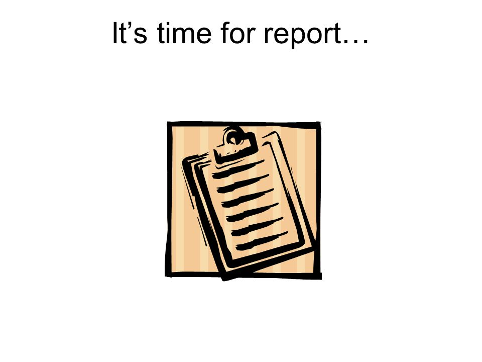 Its time for report…