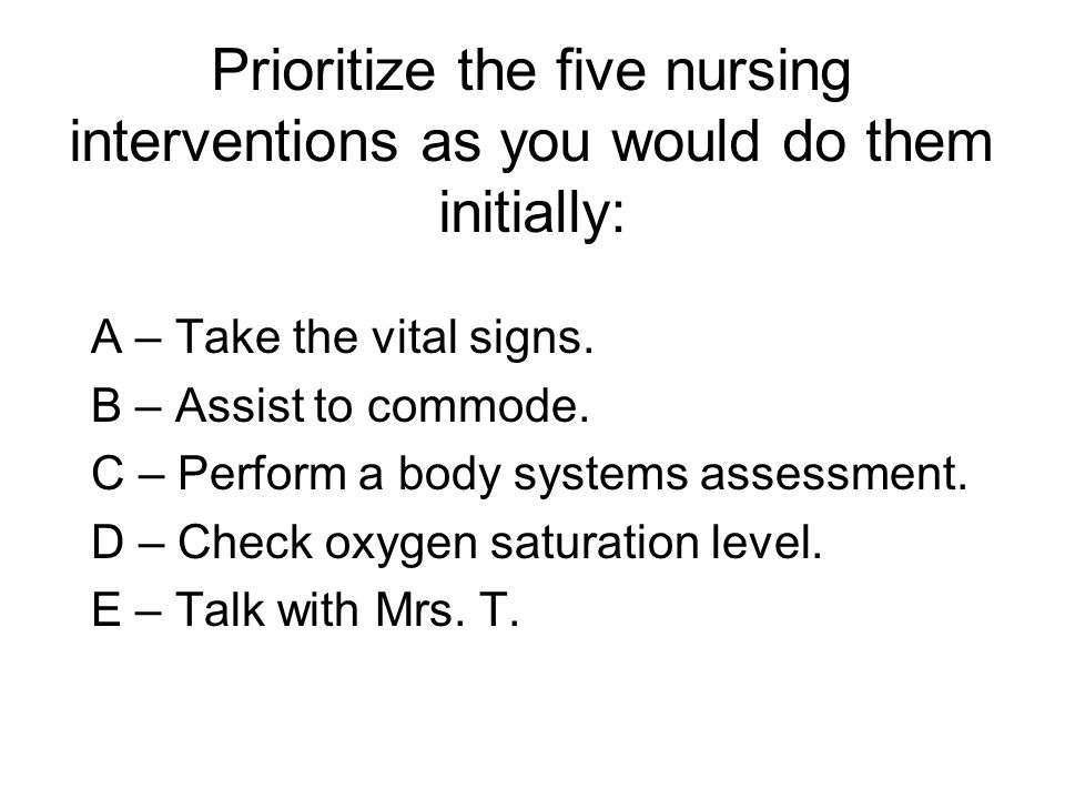 Prioritize the five nursing interventions as you would do them initially: A – Take the vital signs. B – Assist to commode. C – Perform a body systems