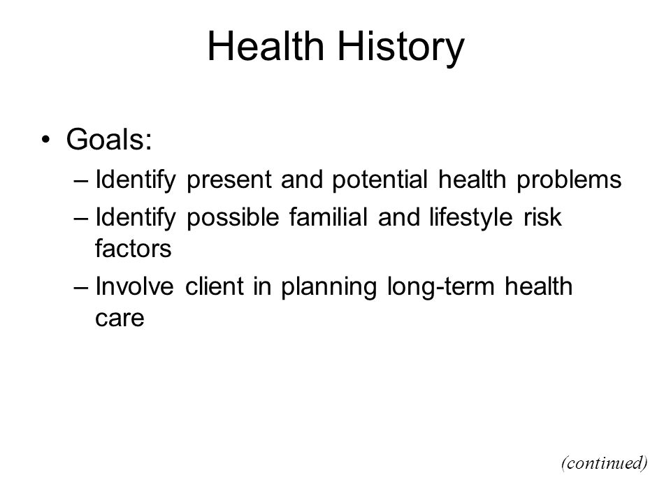 Health History Goals: –Identify present and potential health problems –Identify possible familial and lifestyle risk factors –Involve client in planni