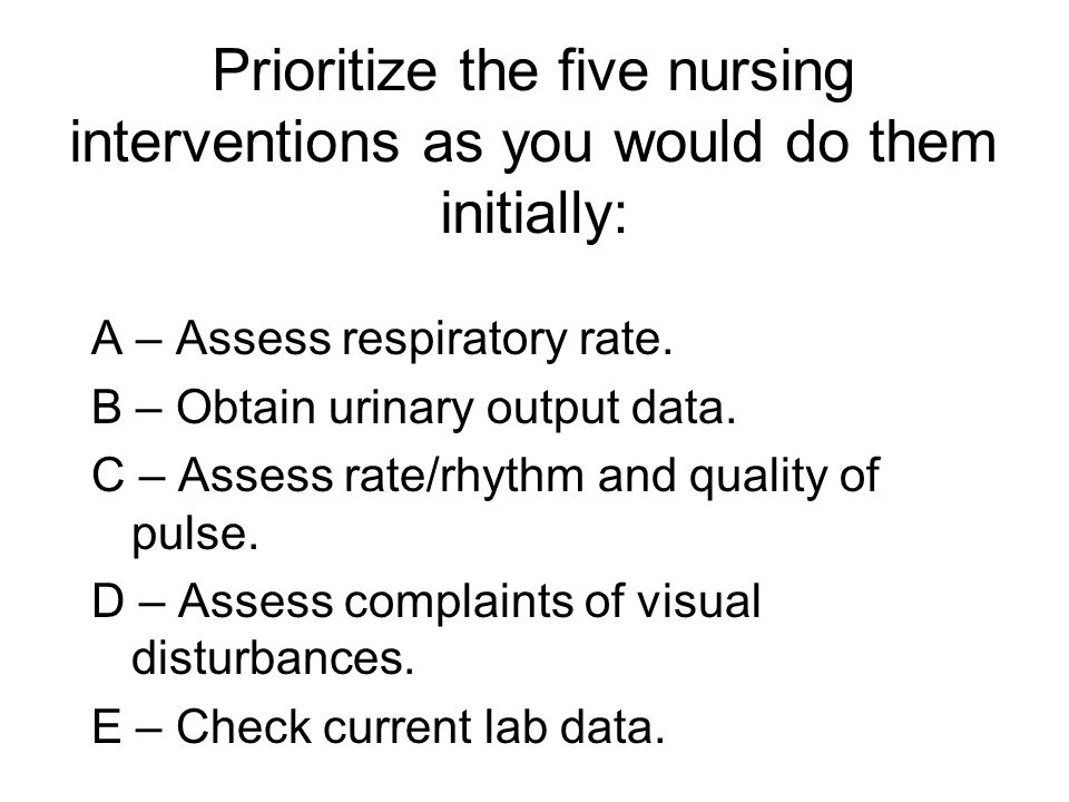 Prioritize the five nursing interventions as you would do them initially: A – Assess respiratory rate. B – Obtain urinary output data. C – Assess rate