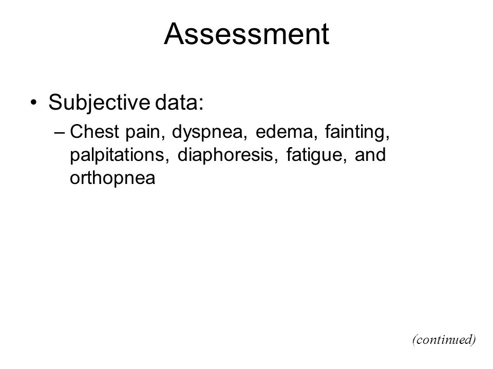 Assessment Subjective data: –Chest pain, dyspnea, edema, fainting, palpitations, diaphoresis, fatigue, and orthopnea (continued)