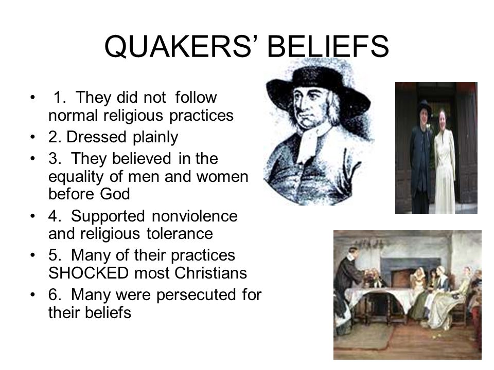 QUAKERS BELIEFS 1. They did not follow normal religious practices 2. Dressed plainly 3. They believed in the equality of men and women before God 4. S