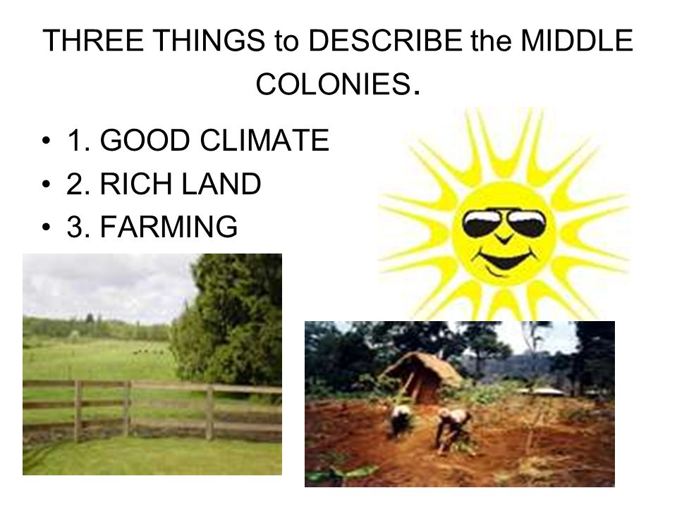 THREE THINGS to DESCRIBE the MIDDLE COLONIES. 1. GOOD CLIMATE 2. RICH LAND 3. FARMING