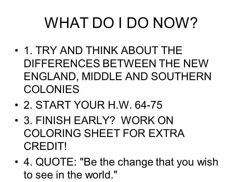 WHAT DO I DO NOW? 1. TRY AND THINK ABOUT THE DIFFERENCES BETWEEN THE NEW ENGLAND, MIDDLE AND SOUTHERN COLONIES 2. START YOUR H.W. 64-75 3. FINISH EARL