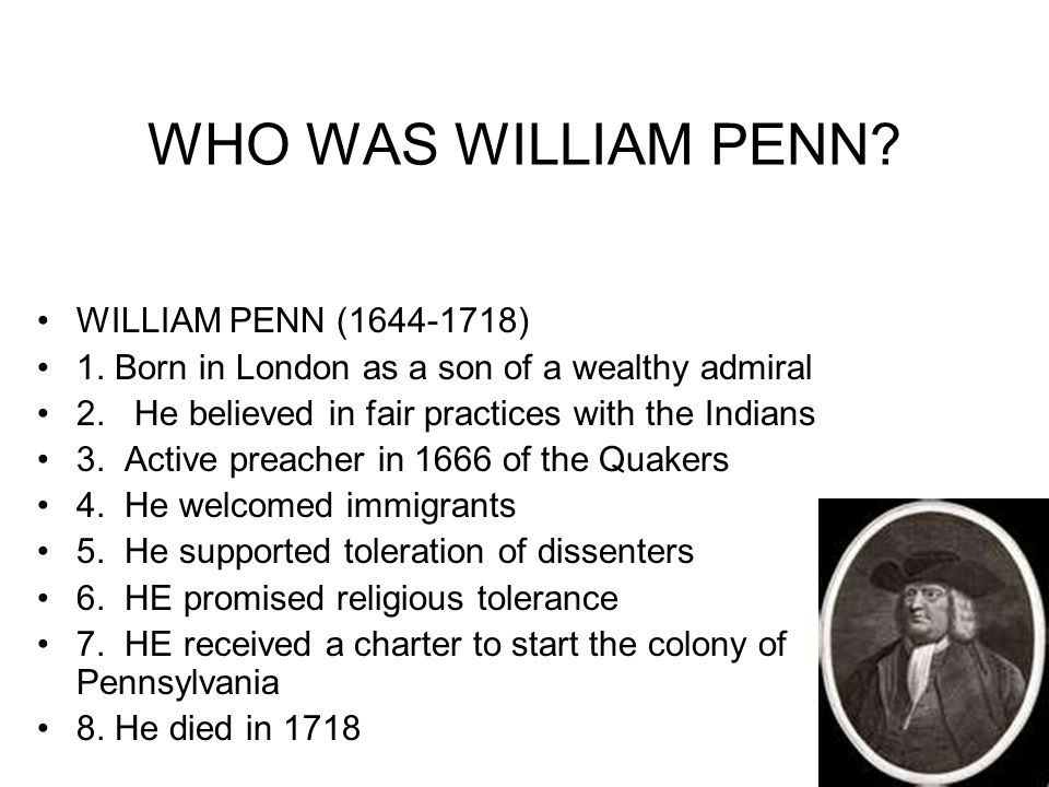 WHO WAS WILLIAM PENN? WILLIAM PENN (1644-1718) 1. Born in London as a son of a wealthy admiral 2. He believed in fair practices with the Indians 3. Ac