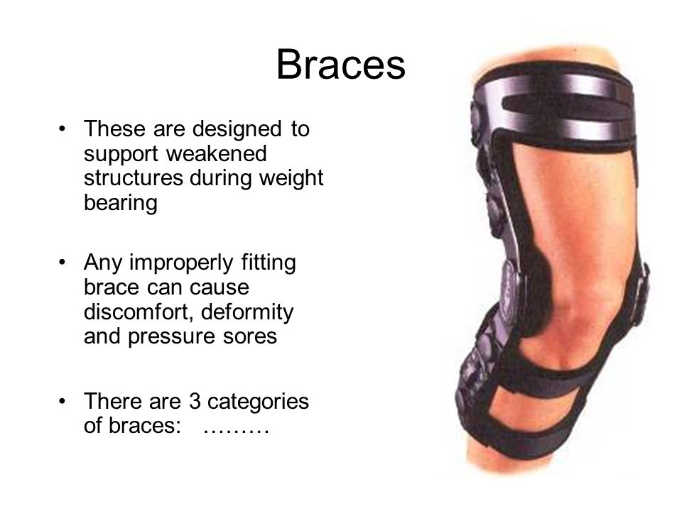 Braces These are designed to support weakened structures during weight bearing Any improperly fitting brace can cause discomfort, deformity and pressu