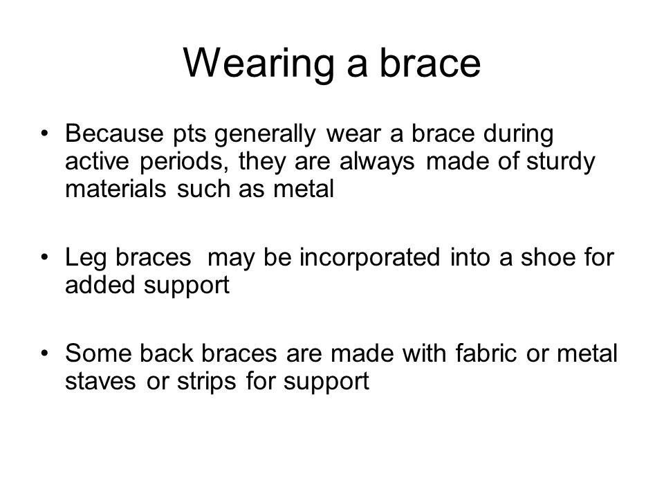 Wearing a brace Because pts generally wear a brace during active periods, they are always made of sturdy materials such as metal Leg braces may be inc